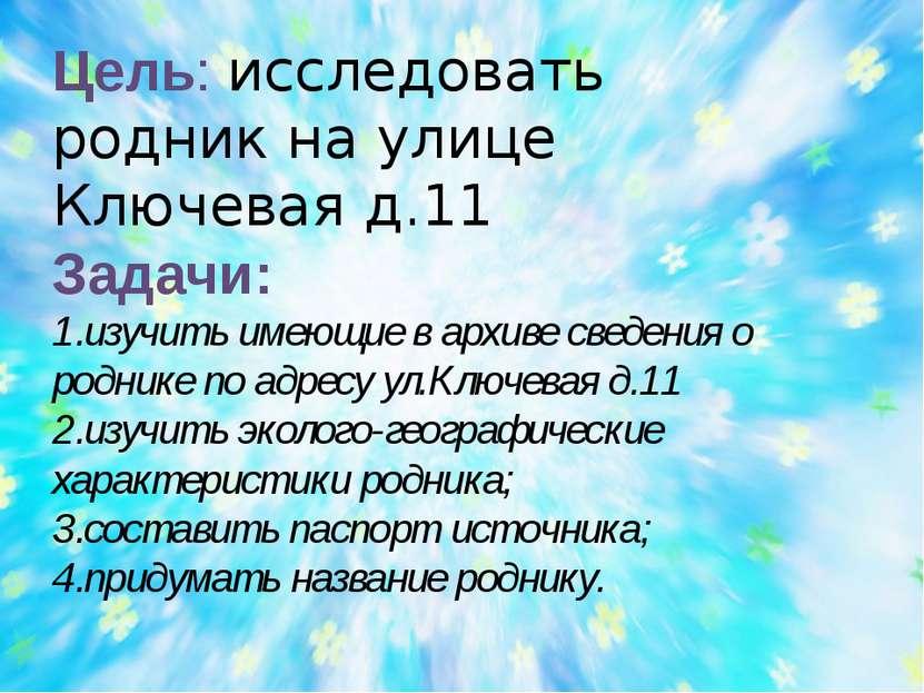 Цель: исследовать родник на улице Ключевая д.11 Задачи: изучить имеющие в арх...