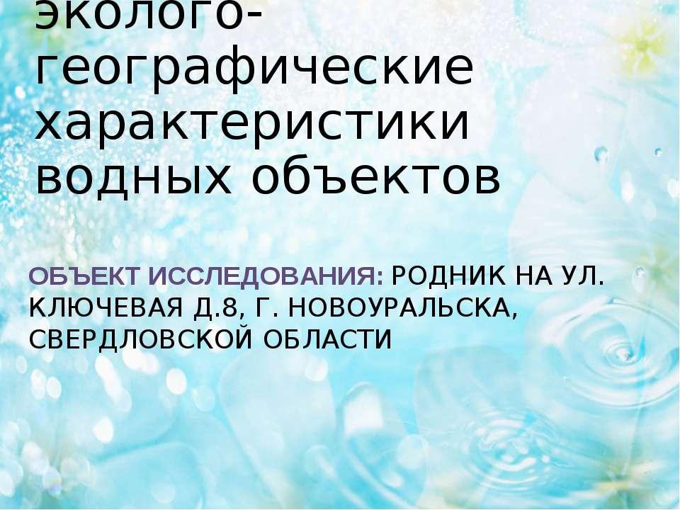 ОБЪЕКТ ИССЛЕДОВАНИЯ: РОДНИК НА УЛ. КЛЮЧЕВАЯ Д.8, Г. НОВОУРАЛЬСКА, СВЕРДЛОВСКО...