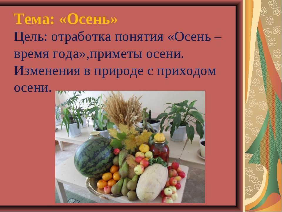 Тема: «Осень» Цель: отработка понятия «Осень – время года»,приметы осени. Изм...
