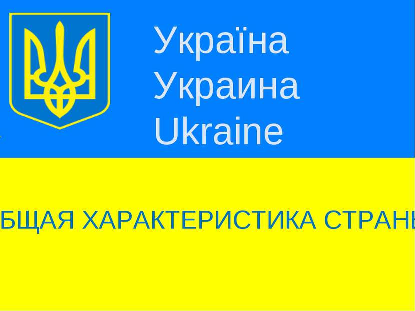 Україна Украина Ukraine ОБЩАЯ ХАРАКТЕРИСТИКА СТРАНЫ