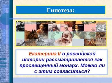 Гипотеза: Екатерина II в российской истории рассматривается как просвещенный ...