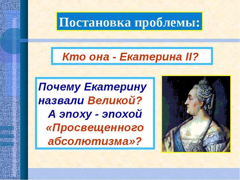 Постановка проблемы: Почему Екатерину назвали Великой? А эпоху - эпохой «Прос...