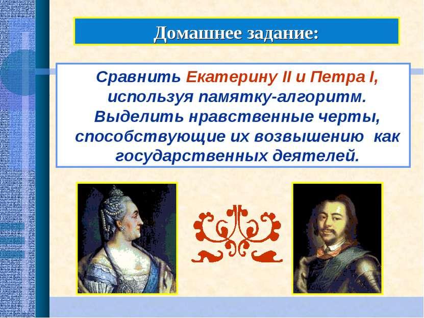 Домашнее задание: Сравнить Екатерину II и Петра I, используя памятку-алгоритм...