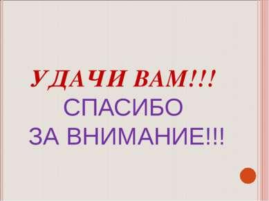 УДАЧИ ВАМ!!! СПАСИБО ЗА ВНИМАНИЕ!!!