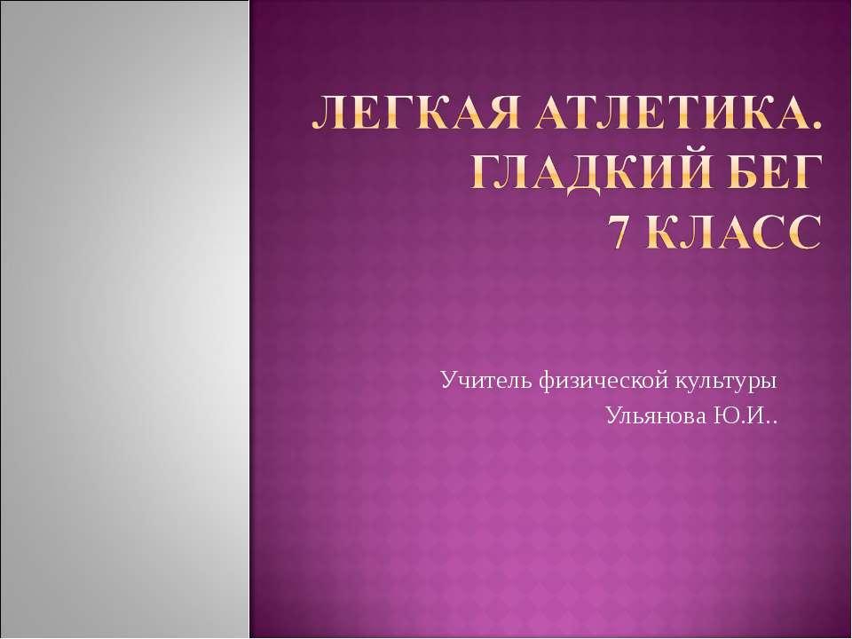 Учитель физической культуры Ульянова Ю.И..