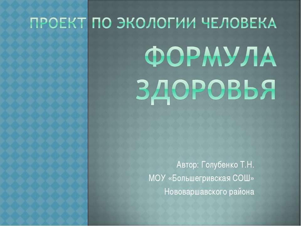 Автор: Голубенко Т.Н. МОУ «Большегривская СОШ» Нововаршавского района
