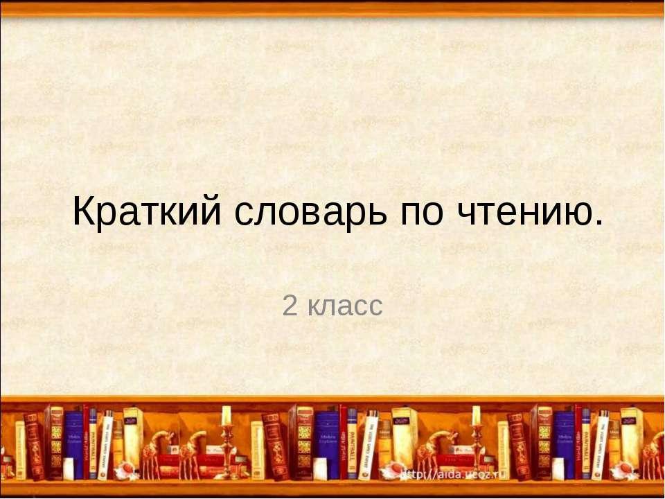 Краткий словарь по чтению. 2 класс