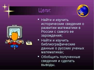 Цели: Найти и изучить исторические сведения о развитии математики в России с ...