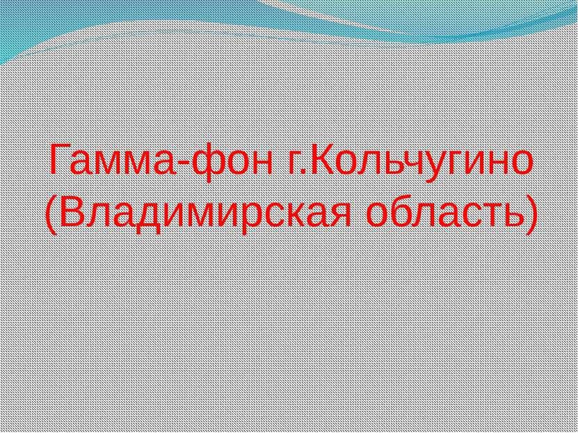 Гамма-фон г.Кольчугино (Владимирская область)
