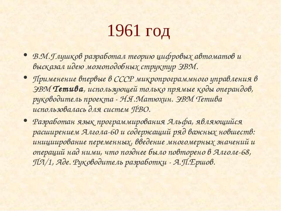 1961 год В.М.Глушков разработал теорию цифровых автоматов и высказал идею моз...