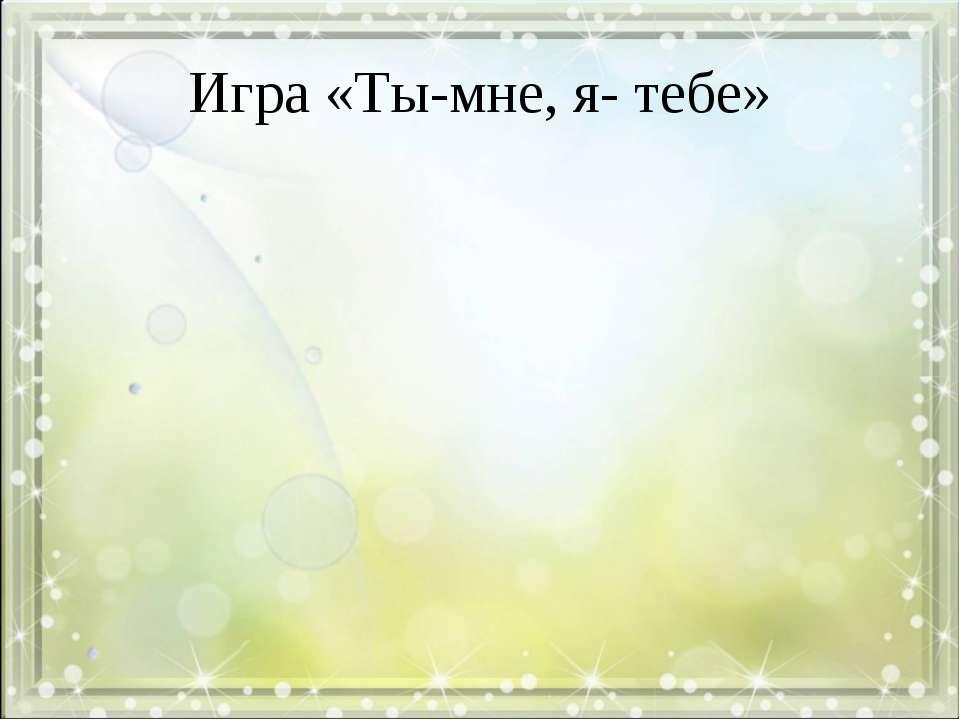 Игра «Ты-мне, я- тебе»
