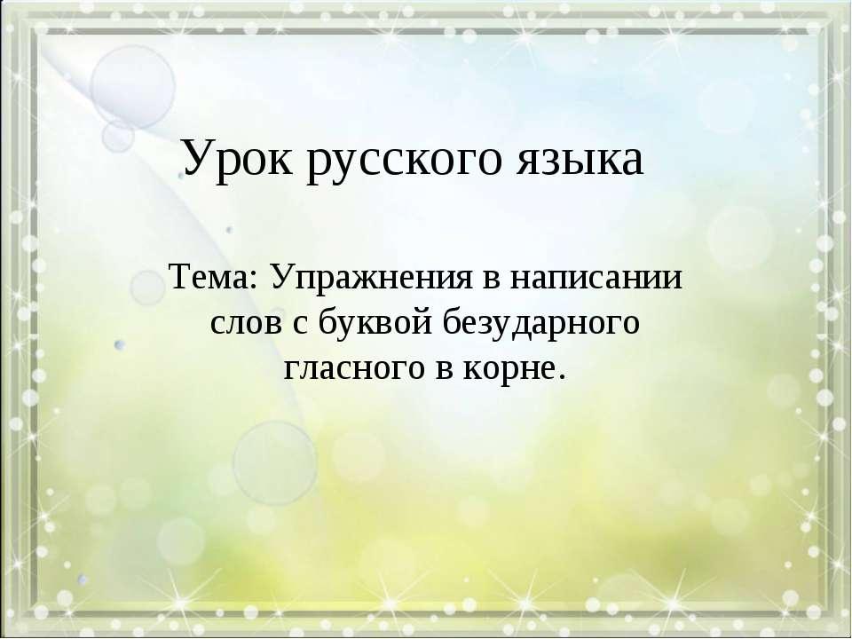 Урок русского языка Тема: Упражнения в написании слов с буквой безударного гл...