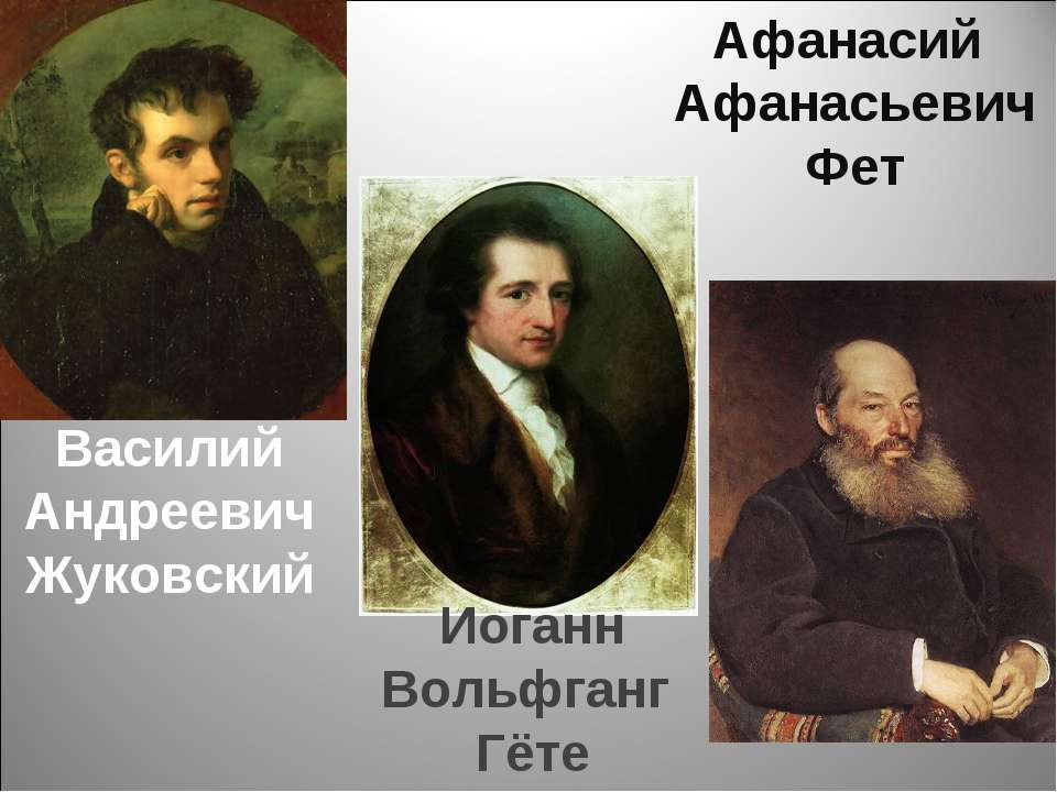 Василий Андреевич Жуковский Афанасий Афанасьевич Фет Иоганн Вольфганг Гёте