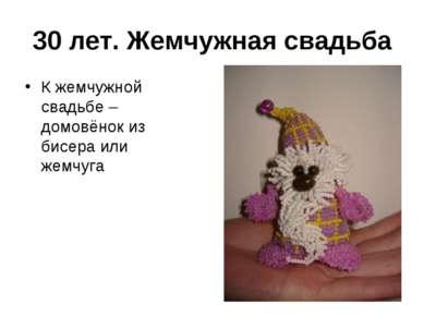 30 лет. Жемчужная свадьба К жемчужной свадьбе – домовёнок из бисера или жемчуга
