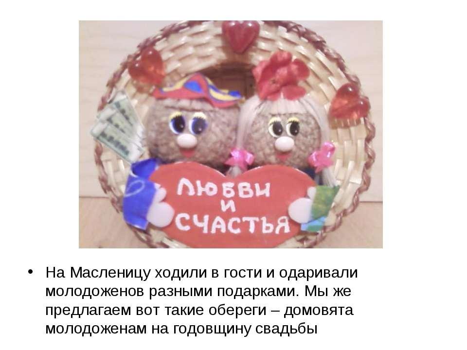 На Масленицу ходили в гости и одаривали молодоженов разными подарками. Мы же ...