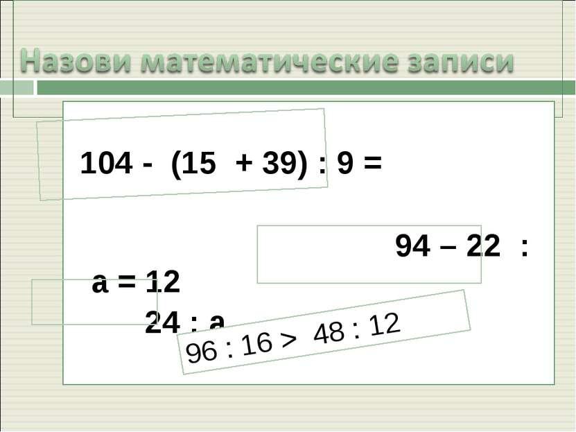 104 - (15 + 39) : 9 = 94 – 22 : а = 12 24 : а 96 : 16 > 48 : 12