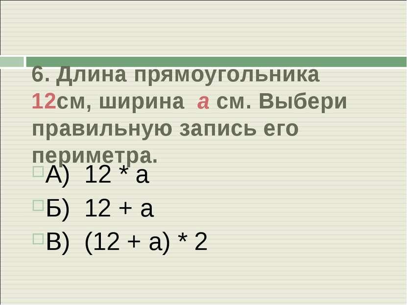 6. Длина прямоугольника 12см, ширина а см. Выбери правильную запись его перим...
