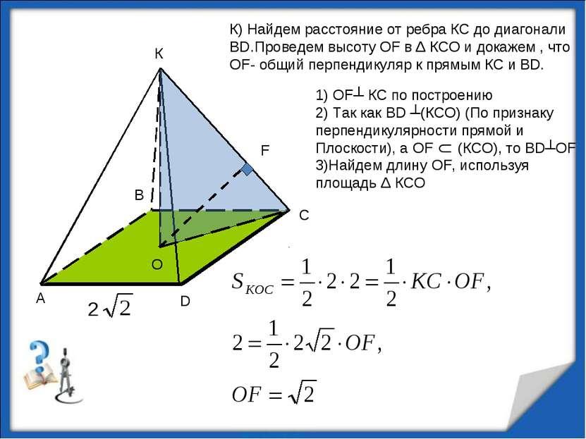 К К) Найдем расстояние от ребра КС до диагонали ВD.Проведем высоту OF в Δ КСО...