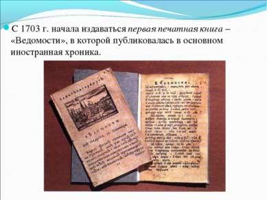 С 1703 г. начала издаваться первая печатная книга – «Ведомости», в которой пу...