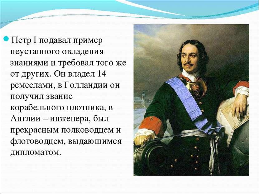 Петр I подавал пример неустанного овладения знаниями и требовал того же от др...