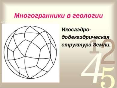 Многогранники в геологии Икосаэдро- додекаэдрическая структура Земли.