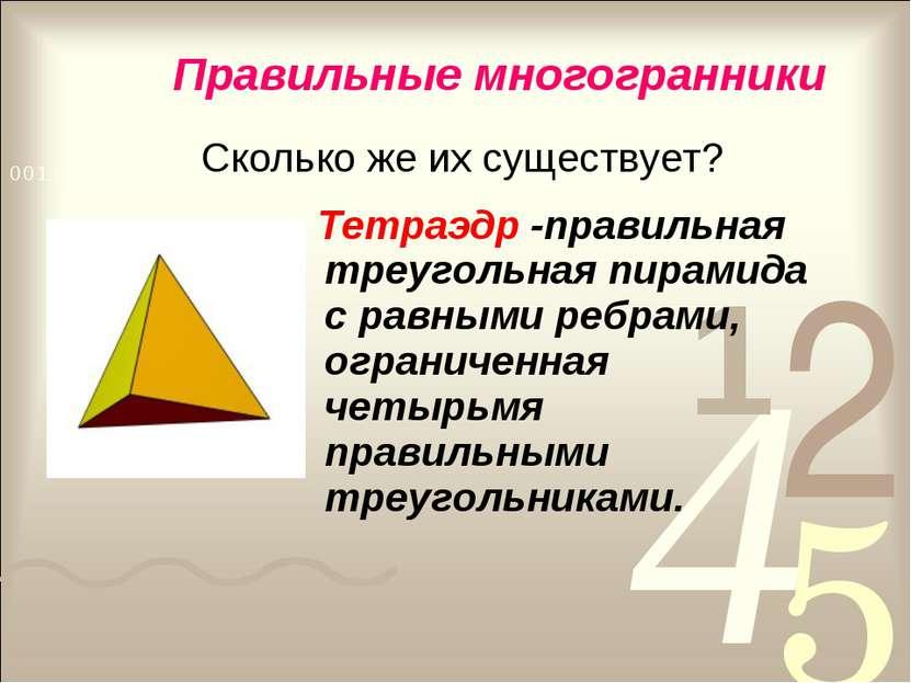 Правильные многогранники Сколько же их существует? Тетраэдр -правильная треуг...
