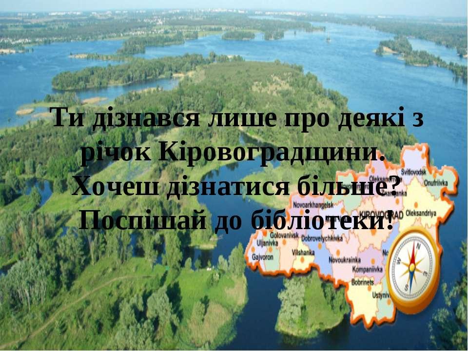 Ти дізнався лише про деякі з річок Кіровоградщини. Хочеш дізнатися більше? По...