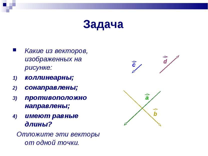 Задача Какие из векторов, изображенных на рисунке: коллинеарны; сонаправлены;...