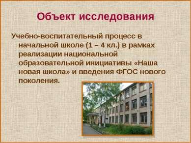 Объект исследования Учебно-воспитательный процесс в начальной школе (1 – 4 кл...