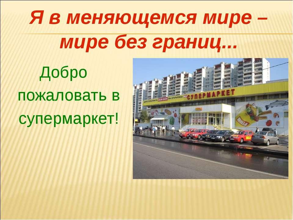 Я в меняющемся мире – мире без границ... Добро пожаловать в супермаркет!