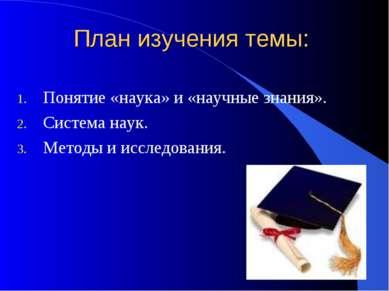 План изучения темы: Понятие «наука» и «научные знания». Система наук. Методы ...
