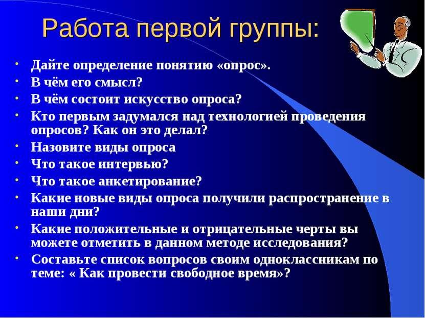 Работа первой группы: Дайте определение понятию «опрос». В чём его смысл? В ч...
