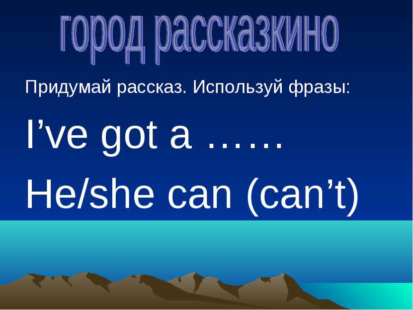 Придумай рассказ. Используй фразы: I've got a …… He/she can (can't)
