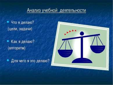 Анализ учебной деятельности Что я делаю? (цели, задачи) Как я делаю? (алгорит...