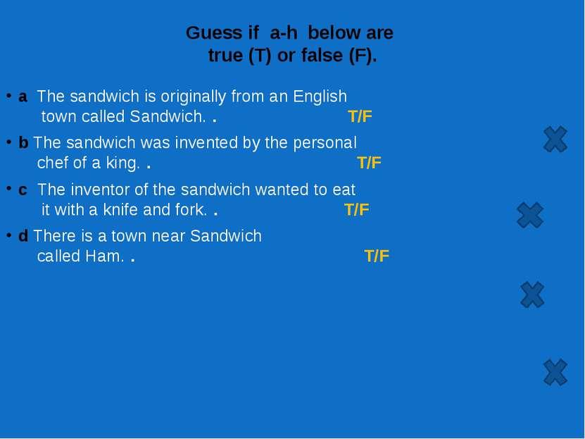 Guess if a-h below are true (T) or false (F). a The sandwich is originally ...