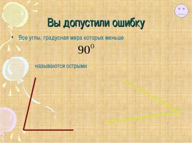 Вы допустили ошибку Все углы, градусная мера которых меньше называются острыми