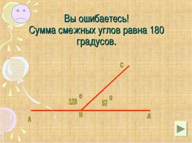 Вы ошибаетесь! Сумма смежных углов равна 180 градусов.