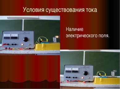 Условия существования тока Наличие электрического поля.