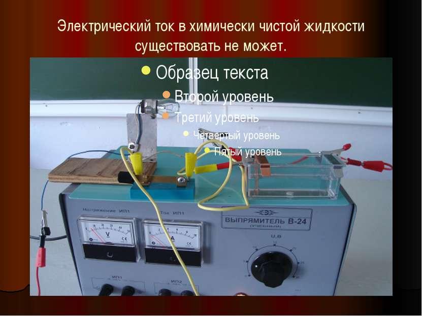Электрический ток в химически чистой жидкости существовать не может.