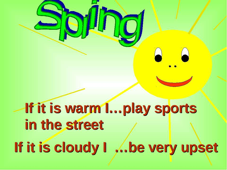 If it is warm I…play sports in the street If it is cloudy I …be very upset