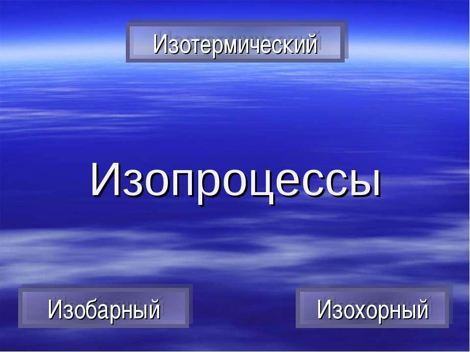Изопроцессы Изотермический Изобарный Изохорный