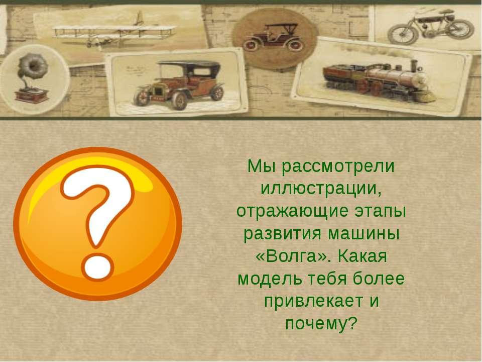 Мы рассмотрели иллюстрации, отражающие этапы развития машины «Волга». Какая м...