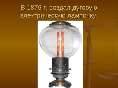 В 1876 г. создал дуговую электрическую лампочку.