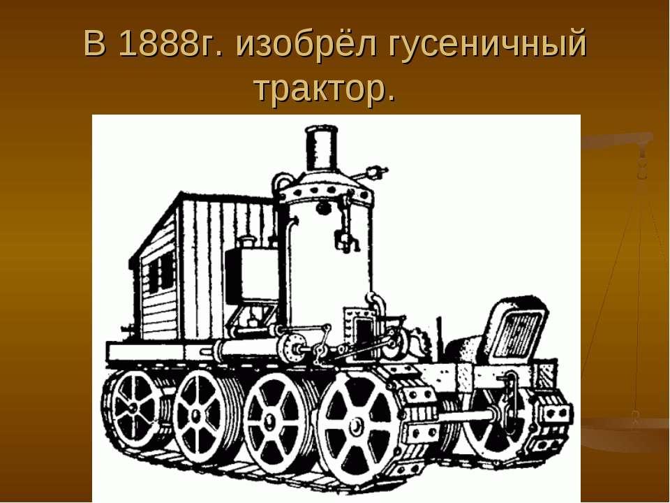В 1888г. изобрёл гусеничный трактор.