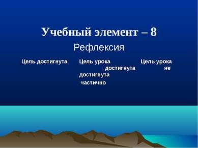 Учебный элемент – 8 Рефлексия Цель достигнута Цель урока Цель урока достигнут...