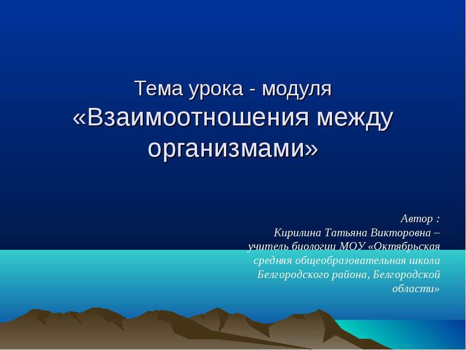 Тема урока - модуля «Взаимоотношения между организмами» Автор : Кирилина Тать...