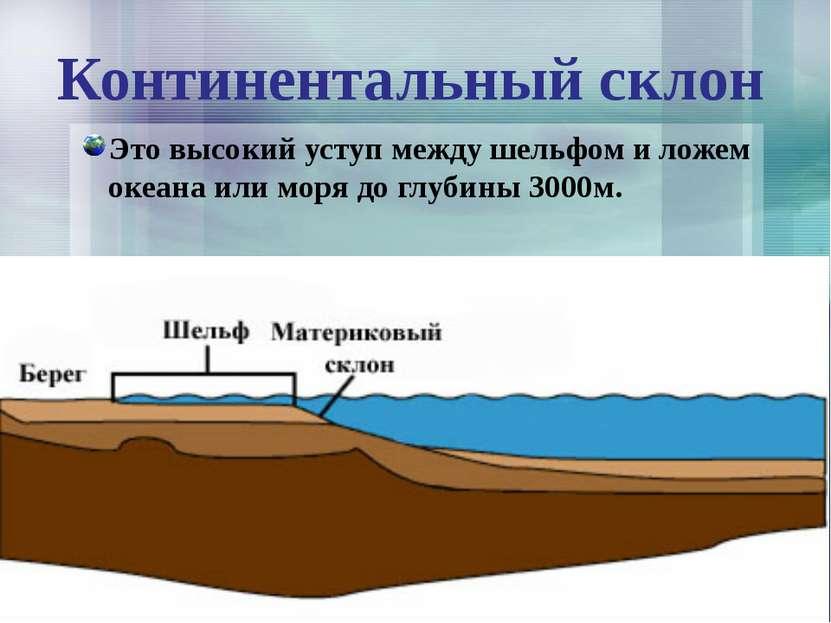 Континентальный склон Это высокий уступ между шельфом и ложем океана или моря...