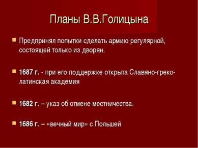 Планы В.В.Голицына Предпринял попытки сделать армию регулярной, состоящей тол...