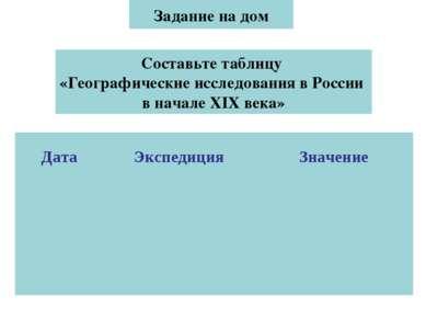 Задание на дом Составьте таблицу «Географические исследования в России в нача...