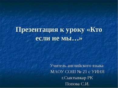 Презентация к уроку «Кто если не мы…» Учитель английского языка МАОУ СОШ № 21...